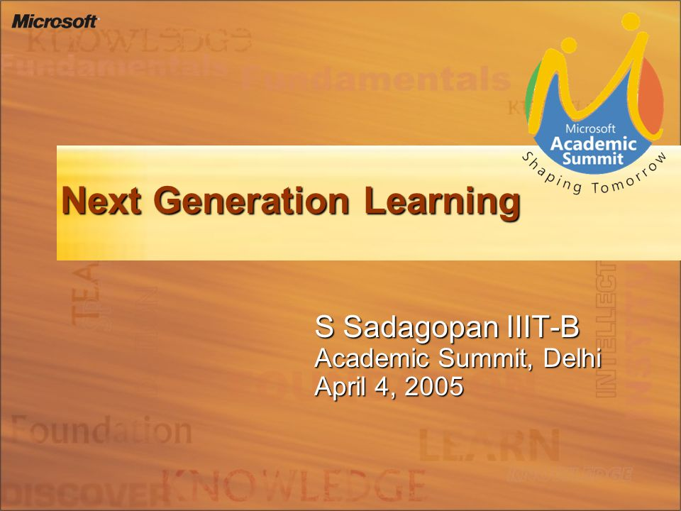 Next Generation Learning S Sadagopan IIIT-B Academic Summit, Delhi April 4, 2005