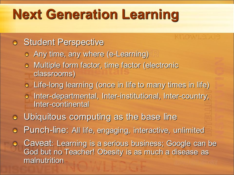 Next Generation Learning Student Perspective Any time, any where (e-Learning) Multiple form factor, time factor (electronic classrooms) Life-long learning (once in life to many times in life) Inter-departmental, Inter-institutional, Inter-country, Inter-continental Ubiquitous computing as the base line Punch-line: All life, engaging, interactive, unlimited Caveat : Learning is a serious business; Google can be God but no Teacher.