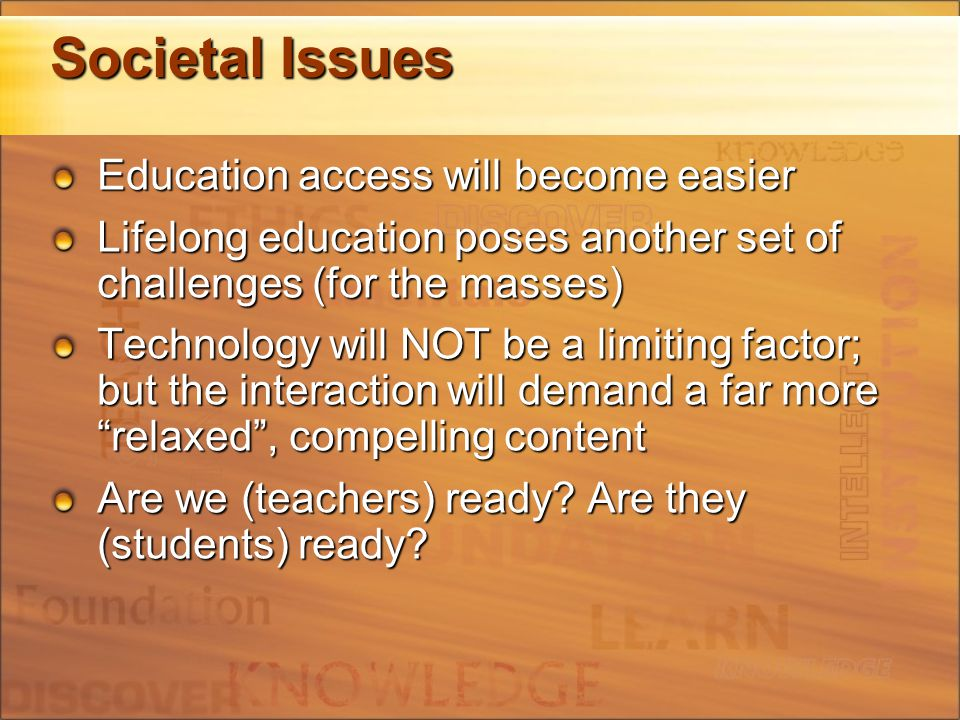 Societal Issues Education access will become easier Lifelong education poses another set of challenges (for the masses) Technology will NOT be a limiting factor; but the interaction will demand a far more relaxed , compelling content Are we (teachers) ready.
