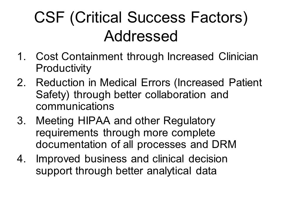 CSF (Critical Success Factors) Addressed 1.Cost Containment through Increased Clinician Productivity 2.Reduction in Medical Errors (Increased Patient Safety) through better collaboration and communications 3.Meeting HIPAA and other Regulatory requirements through more complete documentation of all processes and DRM 4.Improved business and clinical decision support through better analytical data