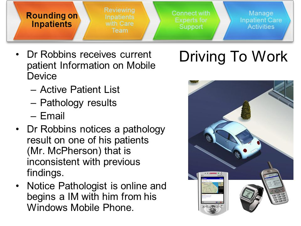 Driving To Work Dr Robbins receives current patient Information on Mobile Device –Active Patient List –Pathology results –Email Dr Robbins notices a pathology result on one of his patients (Mr.