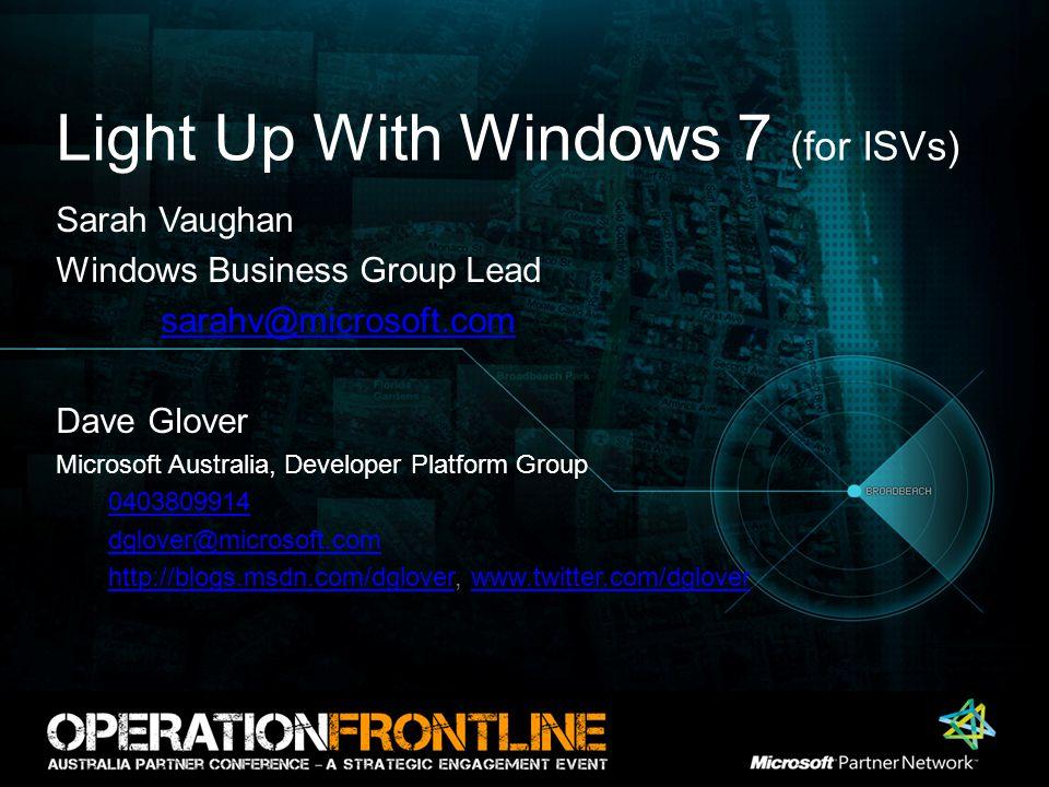 Light Up With Windows 7 (for ISVs) Sarah Vaughan Windows Business Group Lead sarahv@microsoft.com Dave Glover Microsoft Australia, Developer Platform
