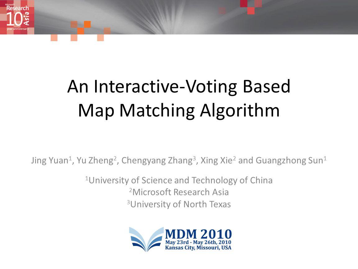 An Interactive-Voting Based Map Matching Algorithm Jing Yuan 1, Yu Zheng 2, Chengyang Zhang 3, Xing Xie 2 and Guangzhong Sun 1 1 University of Science