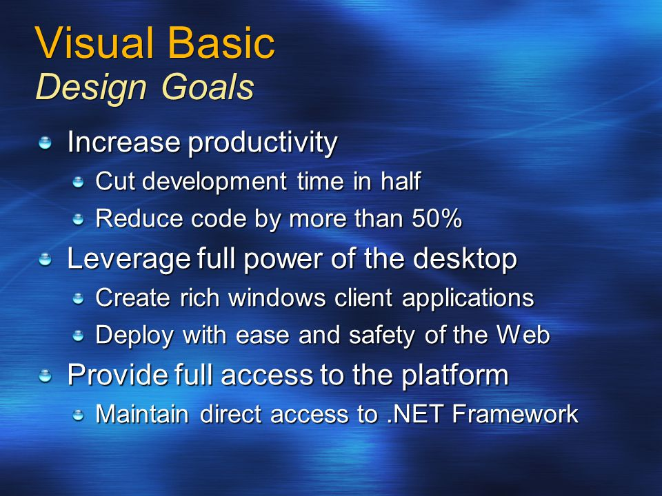 Visual Basic Design Goals Increase productivity Cut development time in half Reduce code by more than 50% Leverage full power of the desktop Create rich windows client applications Deploy with ease and safety of the Web Provide full access to the platform Maintain direct access to.NET Framework