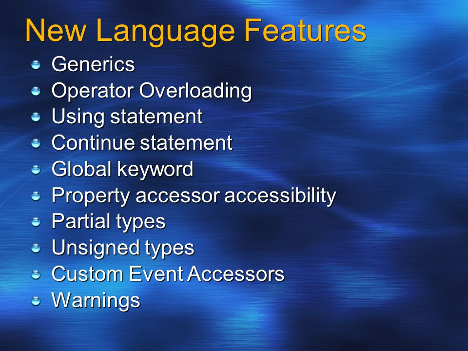 New Language Features Generics Operator Overloading Using statement Continue statement Global keyword Property accessor accessibility Partial types Unsigned types Custom Event Accessors Warnings