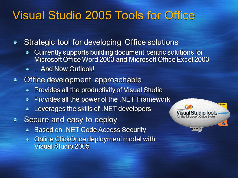 Visual Studio 2005 Tools for Office Strategic tool for developing Office solutions Currently supports building document-centric solutions for Microsoft Office Word 2003 and Microsoft Office Excel 2003 …And Now Outlook.