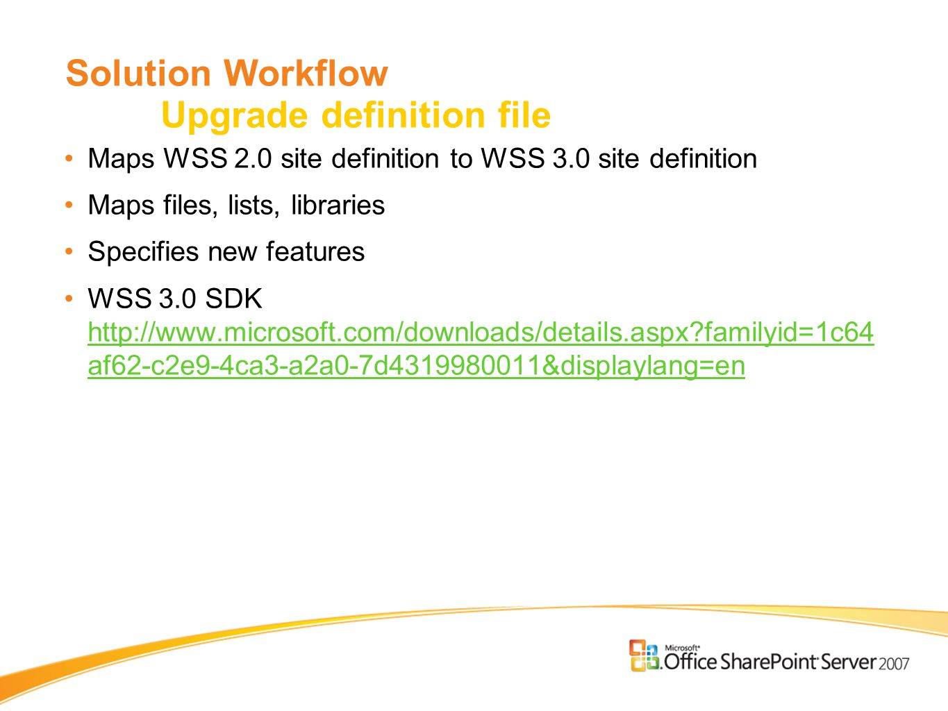 Solution Workflow Upgrade definition file Maps WSS 2.0 site definition to WSS 3.0 site definition Maps files, lists, libraries Specifies new features WSS 3.0 SDK   familyid=1c64 af62-c2e9-4ca3-a2a0-7d &displaylang=en   familyid=1c64 af62-c2e9-4ca3-a2a0-7d &displaylang=en