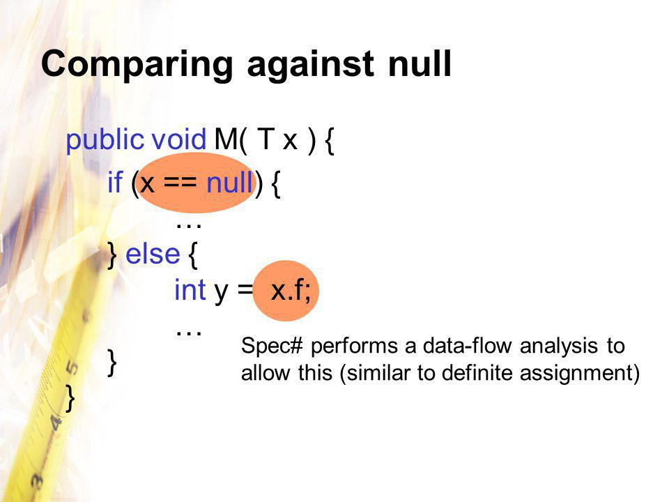 Comparing against null public void M( T x ) { if (x == null) { … } else { int y = x.f; … } } Spec# performs a data-flow analysis to allow this (similar to definite assignment)