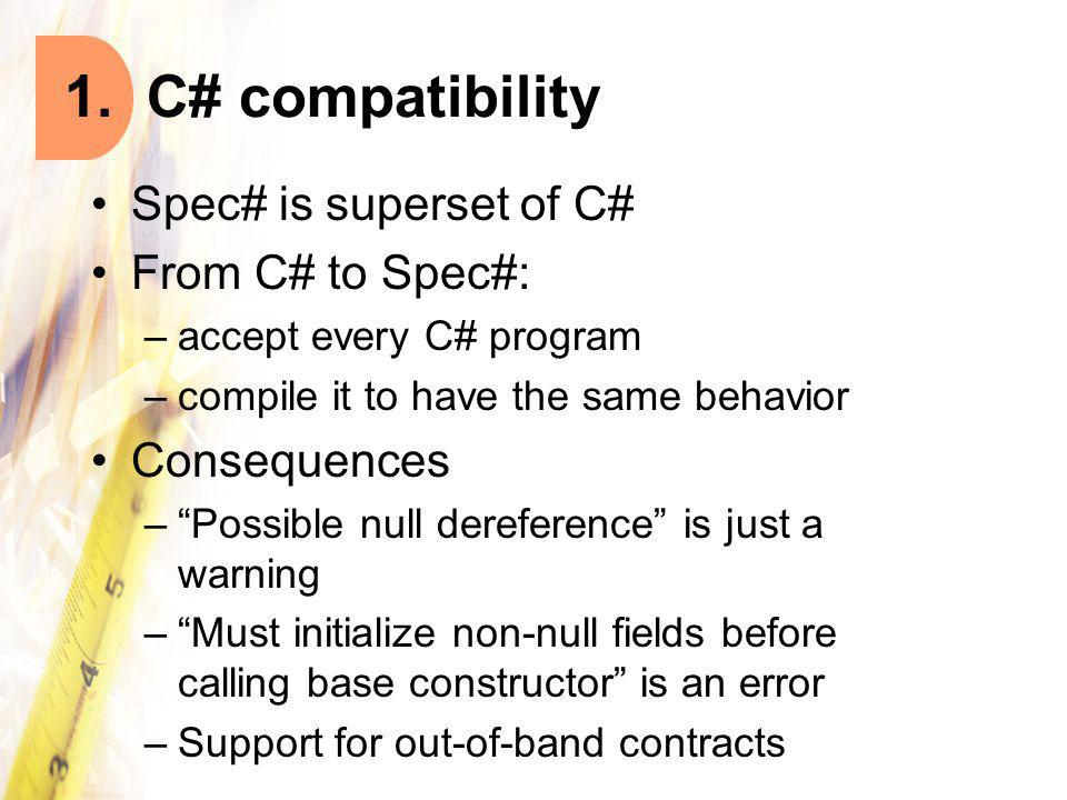 Spec# is superset of C# From C# to Spec#: –accept every C# program –compile it to have the same behavior Consequences – Possible null dereference is just a warning – Must initialize non-null fields before calling base constructor is an error –Support for out-of-band contracts 1.