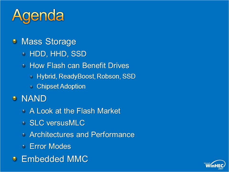 Mass Storage HDD, HHD, SSD How Flash can Benefit Drives Hybrid, ReadyBoost, Robson, SSD Chipset Adoption NAND A Look at the Flash Market SLC versusMLC Architectures and Performance Error Modes Embedded MMC