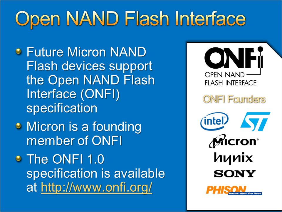 Future Micron NAND Flash devices support the Open NAND Flash Interface (ONFI) specification Micron is a founding member of ONFI The ONFI 1.0 specification is available at http://www.onfi.org/ http://www.onfi.org/ ONFI Founders