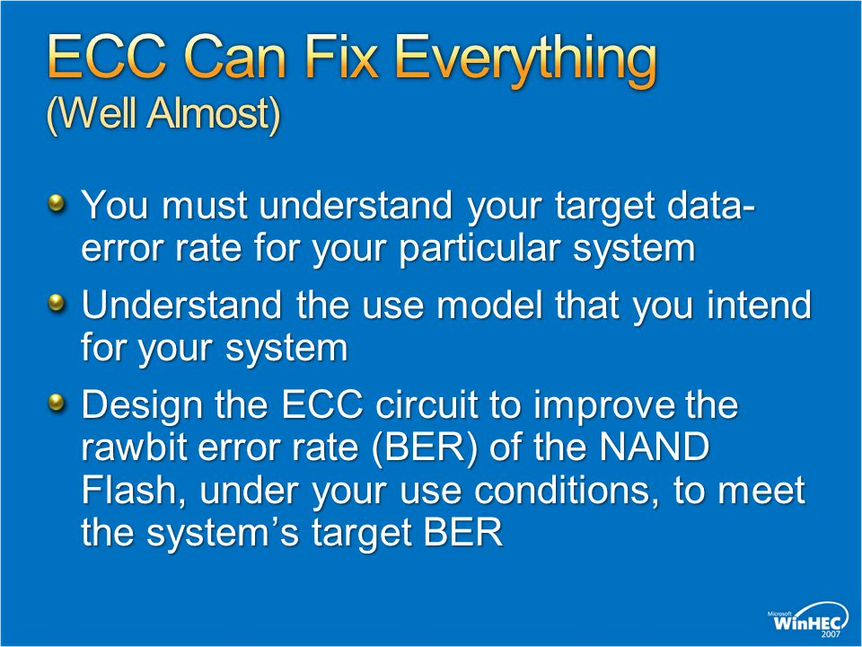 You must understand your target data- error rate for your particular system Understand the use model that you intend for your system Design the ECC circuit to improve the raw­bit error rate (BER) of the NAND Flash, under your use conditions, to meet the system's target BER