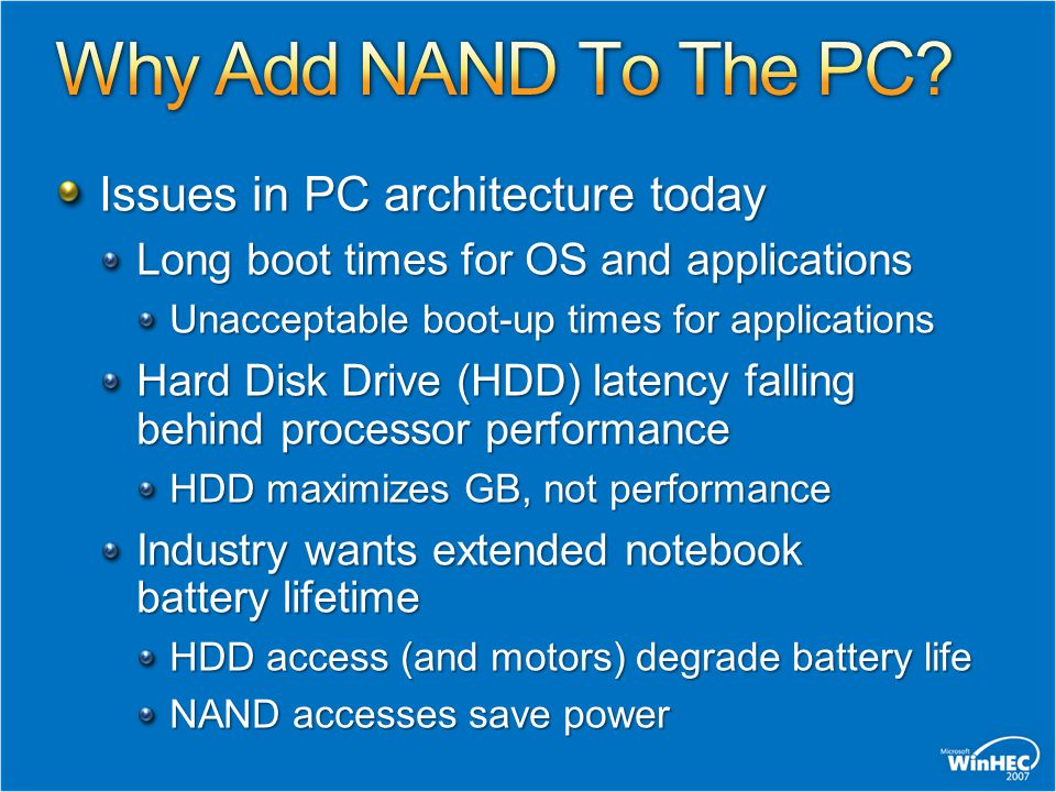Issues in PC architecture today Long boot times for OS and applications Unacceptable boot-up times for applications Hard Disk Drive (HDD) latency falling behind processor performance HDD maximizes GB, not performance Industry wants extended notebook battery lifetime HDD access (and motors) degrade battery life NAND accesses save power