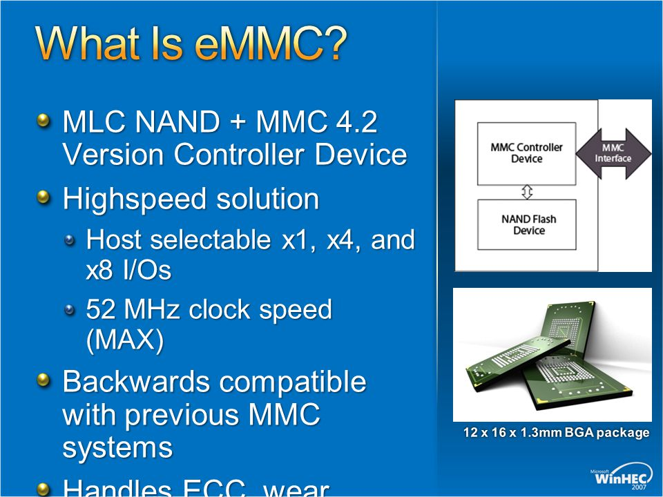 MLC NAND + MMC 4.2 Version Controller Device High­speed solution Host selectable x1, x4, and x8 I/Os 52 MHz clock speed (MAX) Backwards compatible with previous MMC systems Handles ECC, wear leveling, and block management