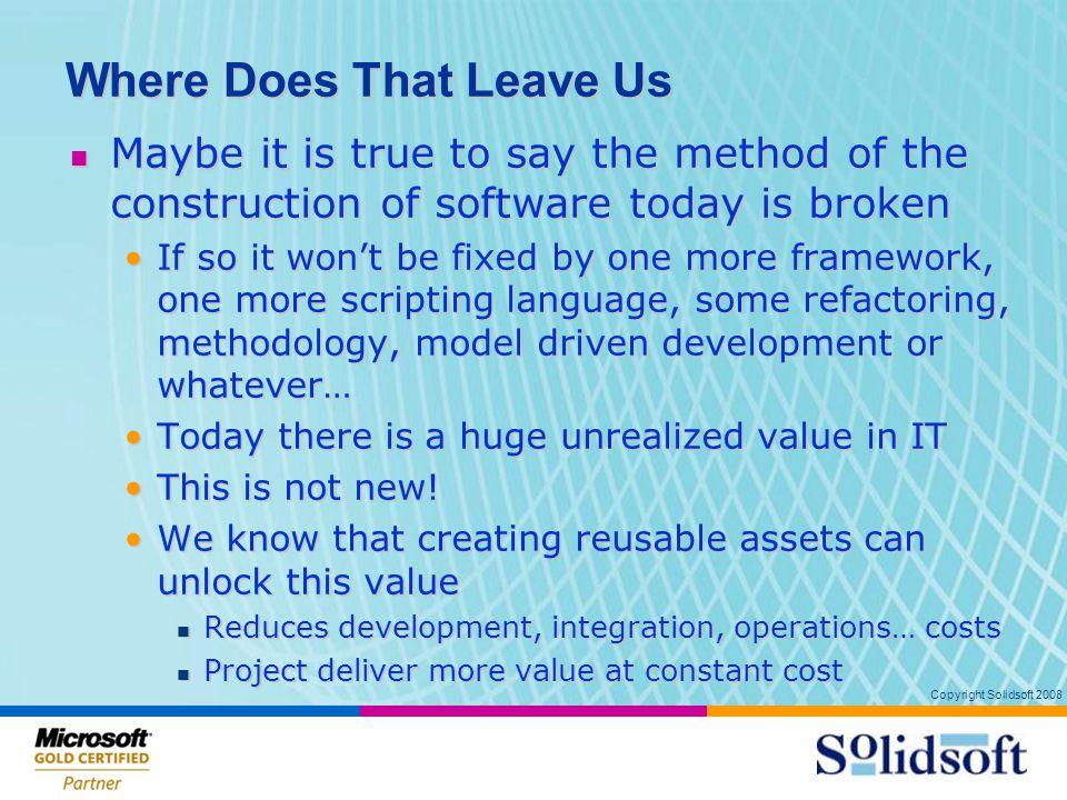 Copyright Solidsoft 2008 Where Does That Leave Us Maybe it is true to say the method of the construction of software today is broken Maybe it is true to say the method of the construction of software today is broken If so it won't be fixed by one more framework, one more scripting language, some refactoring, methodology, model driven development or whatever…If so it won't be fixed by one more framework, one more scripting language, some refactoring, methodology, model driven development or whatever… Today there is a huge unrealized value in ITToday there is a huge unrealized value in IT This is not new!This is not new.