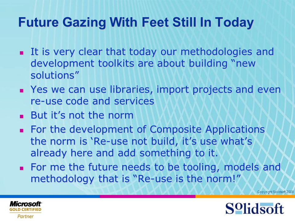 Copyright Solidsoft 2008 Future Gazing With Feet Still In Today It is very clear that today our methodologies and development toolkits are about building new solutions It is very clear that today our methodologies and development toolkits are about building new solutions Yes we can use libraries, import projects and even re-use code and services Yes we can use libraries, import projects and even re-use code and services But it's not the norm But it's not the norm For the development of Composite Applications the norm is 'Re-use not build, it's use what's already here and add something to it.