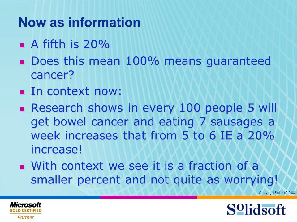 Copyright Solidsoft 2008 Now as information A fifth is 20% A fifth is 20% Does this mean 100% means guaranteed cancer.
