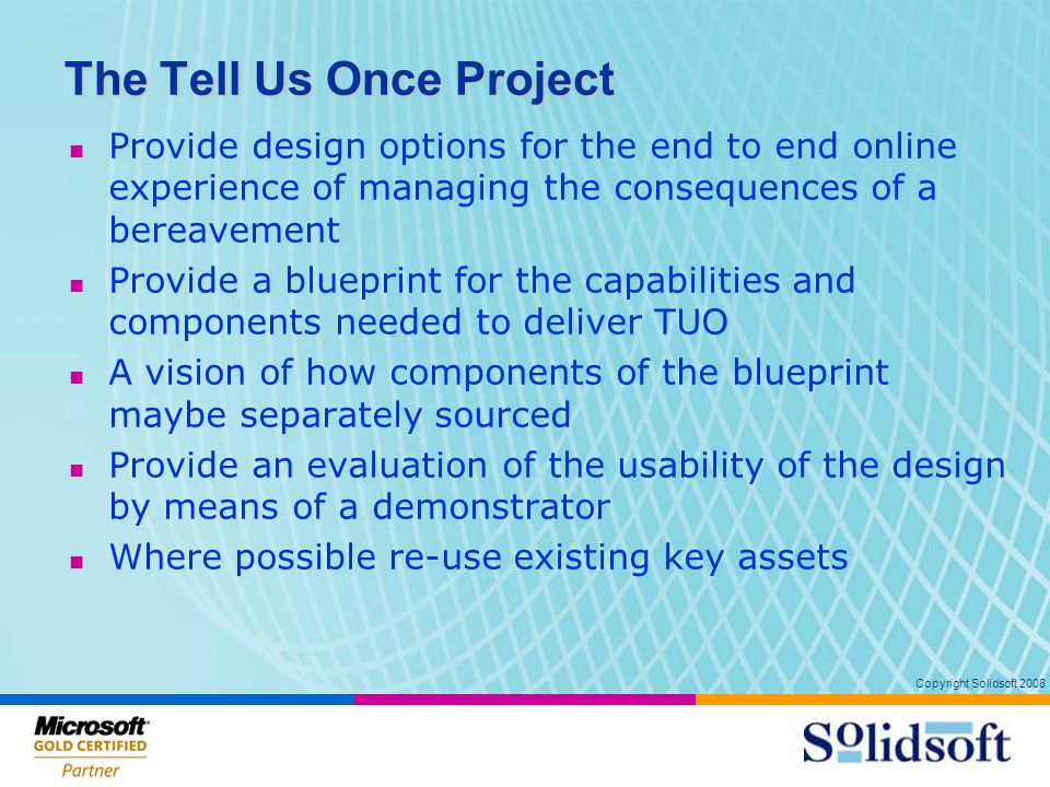 Copyright Solidsoft 2008 The Tell Us Once Project Provide design options for the end to end online experience of managing the consequences of a bereavement Provide a blueprint for the capabilities and components needed to deliver TUO A vision of how components of the blueprint maybe separately sourced Provide an evaluation of the usability of the design by means of a demonstrator Where possible re-use existing key assets