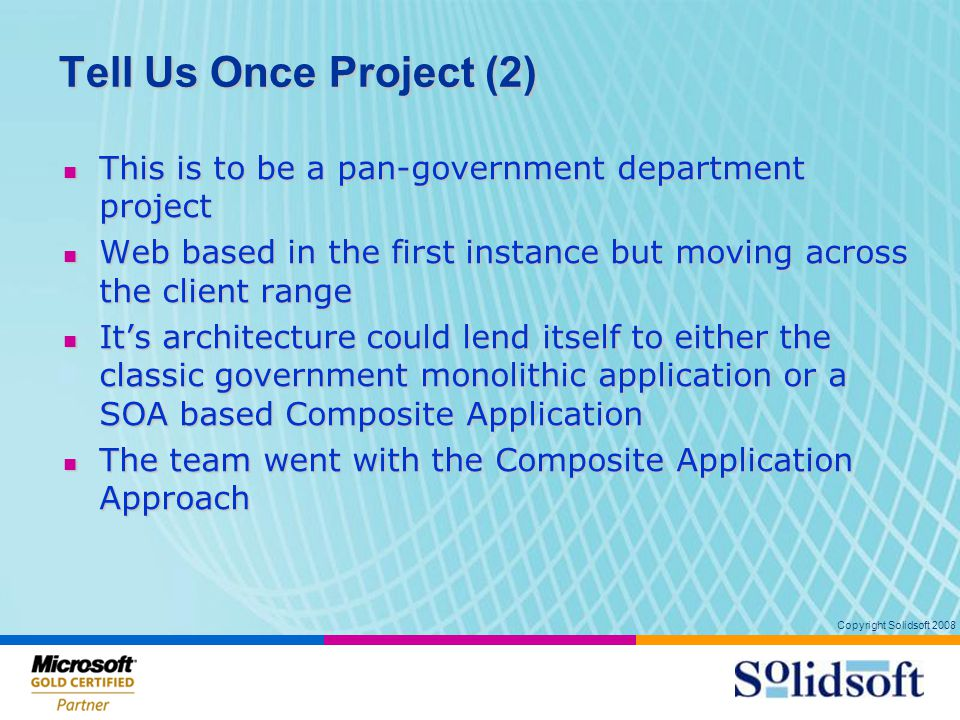 Copyright Solidsoft 2008 Tell Us Once Project (2) This is to be a pan-government department project This is to be a pan-government department project Web based in the first instance but moving across the client range Web based in the first instance but moving across the client range It's architecture could lend itself to either the classic government monolithic application or a SOA based Composite Application It's architecture could lend itself to either the classic government monolithic application or a SOA based Composite Application The team went with the Composite Application Approach The team went with the Composite Application Approach