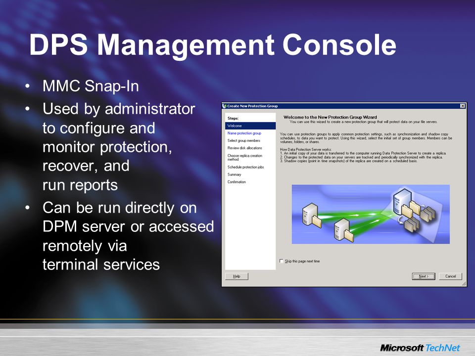 DPS Management Console MMC Snap-In Used by administrator to configure and monitor protection, recover, and run reports Can be run directly on DPM server or accessed remotely via terminal services