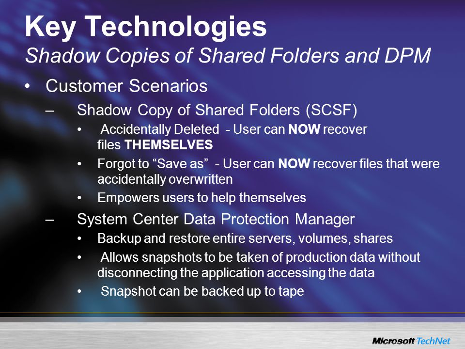 Key Technologies Shadow Copies of Shared Folders and DPM Customer Scenarios –Shadow Copy of Shared Folders (SCSF) Accidentally Deleted - User can NOW recover files THEMSELVES Forgot to Save as - User can NOW recover files that were accidentally overwritten Empowers users to help themselves –System Center Data Protection Manager Backup and restore entire servers, volumes, shares Allows snapshots to be taken of production data without disconnecting the application accessing the data Snapshot can be backed up to tape