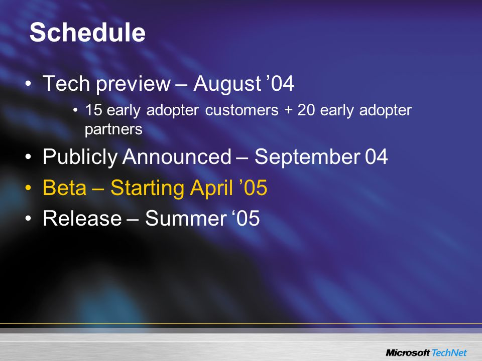 Schedule Tech preview – August '04 15 early adopter customers + 20 early adopter partners Publicly Announced – September 04 Beta – Starting April '05 Release – Summer '05