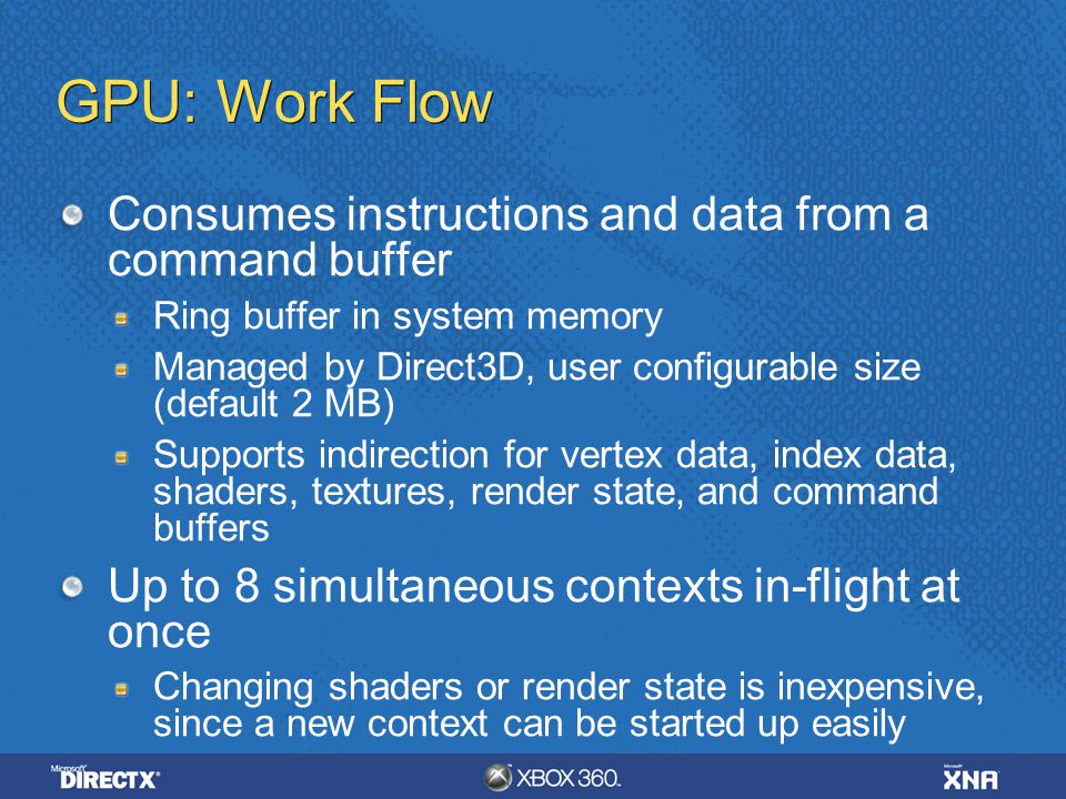 GPU: Work Flow Consumes instructions and data from a command buffer Ring buffer in system memory Managed by Direct3D, user configurable size (default