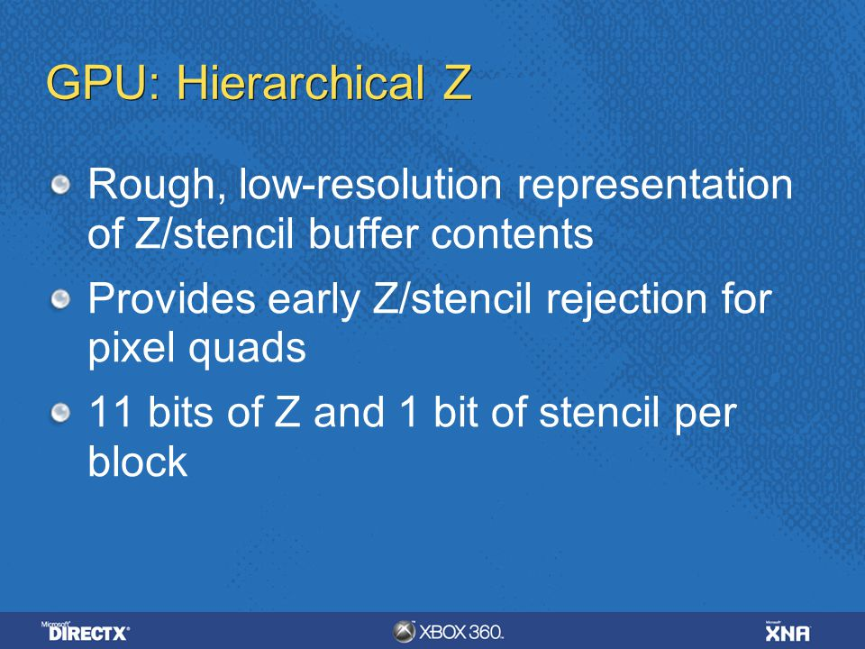 GPU: Hierarchical Z Rough, low-resolution representation of Z/stencil buffer contents Provides early Z/stencil rejection for pixel quads 11 bits of Z