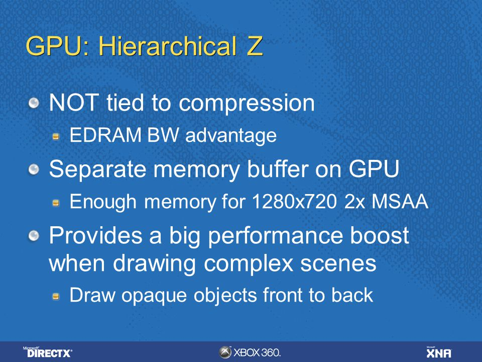 GPU: Hierarchical Z NOT tied to compression EDRAM BW advantage Separate memory buffer on GPU Enough memory for 1280x720 2x MSAA Provides a big perform