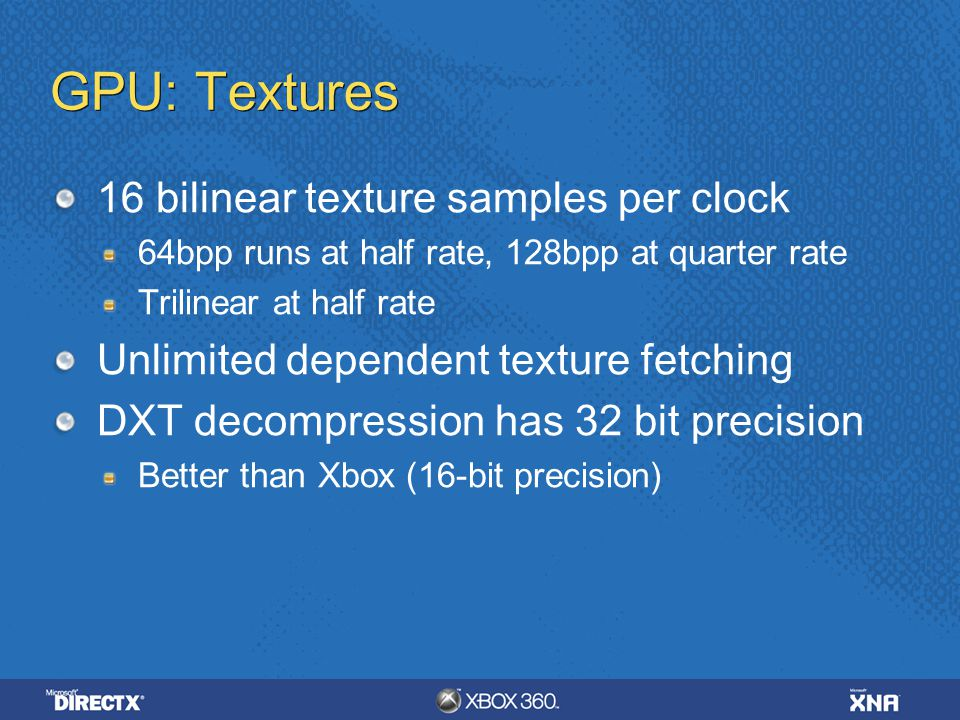 GPU: Textures 16 bilinear texture samples per clock 64bpp runs at half rate, 128bpp at quarter rate Trilinear at half rate Unlimited dependent texture