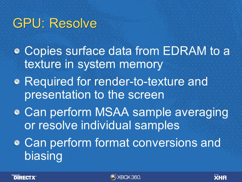 GPU: Resolve Copies surface data from EDRAM to a texture in system memory Required for render-to-texture and presentation to the screen Can perform MS