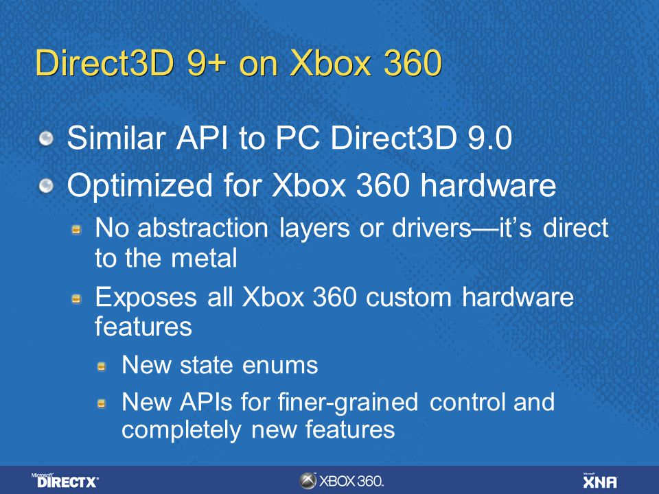 Direct3D 9+ on Xbox 360 Similar API to PC Direct3D 9.0 Optimized for Xbox 360 hardware No abstraction layers or drivers—it's direct to the metal Expos