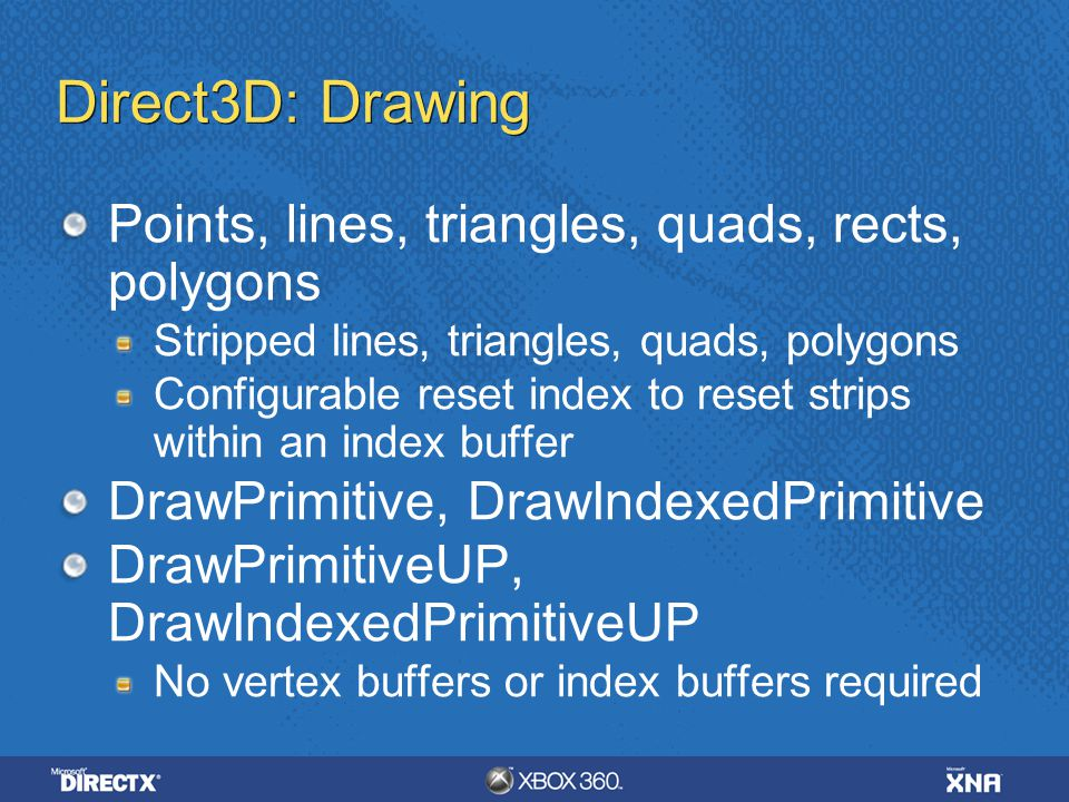 Direct3D: Drawing Points, lines, triangles, quads, rects, polygons Stripped lines, triangles, quads, polygons Configurable reset index to reset strips