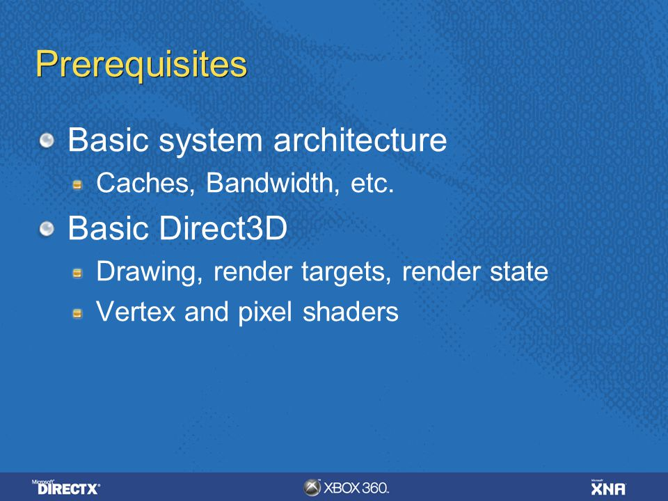 Prerequisites Basic system architecture Caches, Bandwidth, etc. Basic Direct3D Drawing, render targets, render state Vertex and pixel shaders
