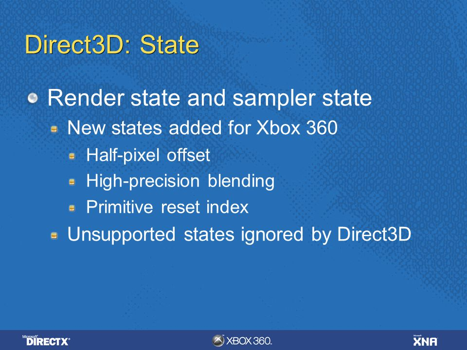 Direct3D: State Render state and sampler state New states added for Xbox 360 Half-pixel offset High-precision blending Primitive reset index Unsupport