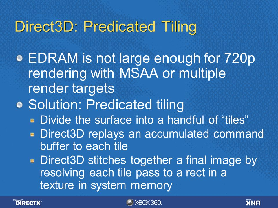 Direct3D: Predicated Tiling EDRAM is not large enough for 720p rendering with MSAA or multiple render targets Solution: Predicated tiling Divide the s