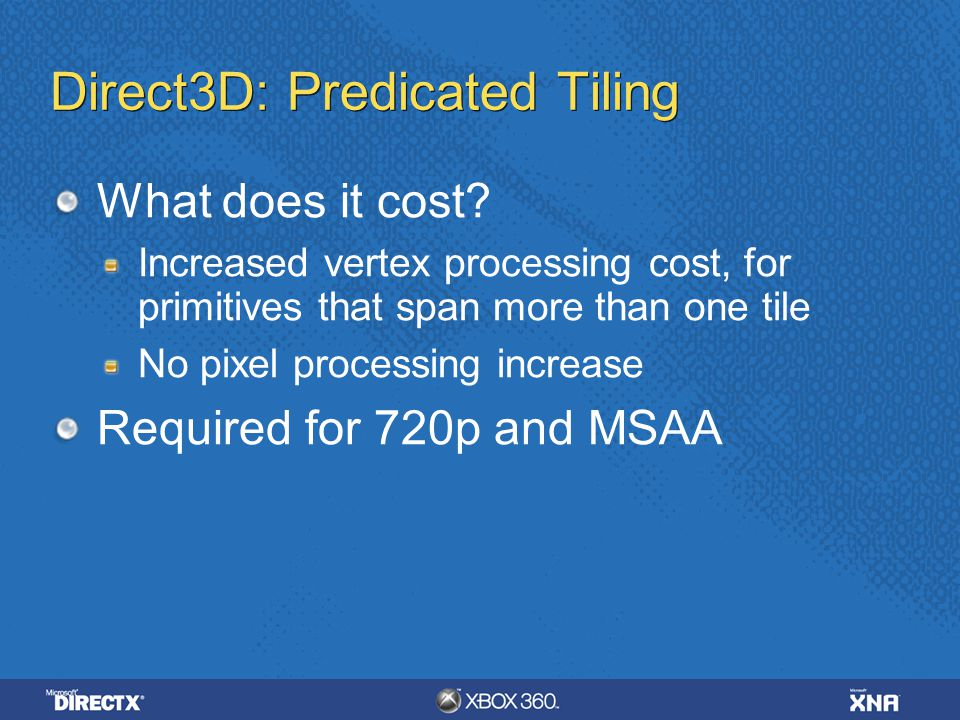Direct3D: Predicated Tiling What does it cost? Increased vertex processing cost, for primitives that span more than one tile No pixel processing incre
