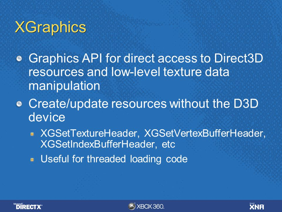 XGraphics Graphics API for direct access to Direct3D resources and low-level texture data manipulation Create/update resources without the D3D device