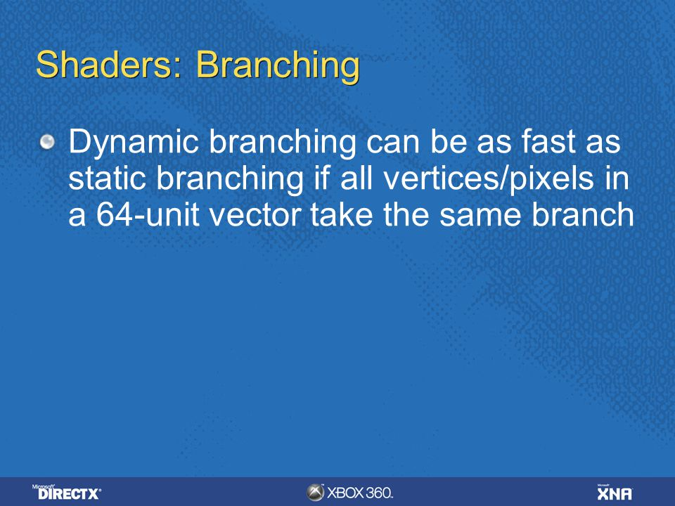 Shaders: Branching Dynamic branching can be as fast as static branching if all vertices/pixels in a 64-unit vector take the same branch