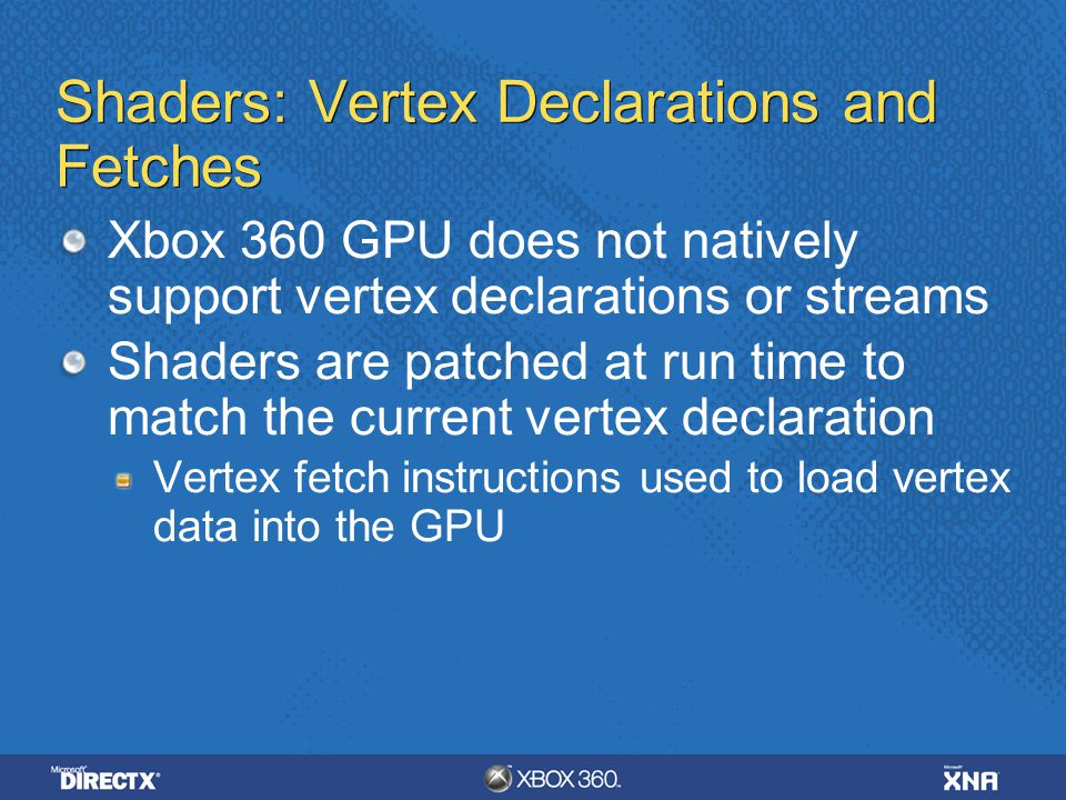 Shaders: Vertex Declarations and Fetches Xbox 360 GPU does not natively support vertex declarations or streams Shaders are patched at run time to matc