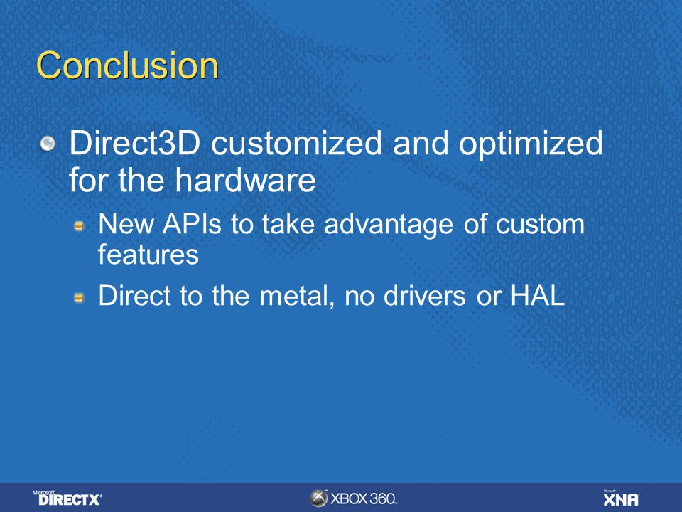 Conclusion Direct3D customized and optimized for the hardware New APIs to take advantage of custom features Direct to the metal, no drivers or HAL