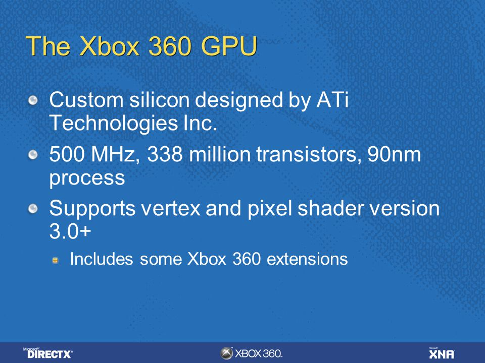 The Xbox 360 GPU 10 MB embedded DRAM (EDRAM) for extremely high-bandwidth render targets Alpha blending, Z testing, multisample antialiasing are all free (even when combined) Hierarchical Z logic and dedicated memory for early Z/stencil rejection GPU is also the memory hub for the whole system 22.4 GB/sec to/from system memory