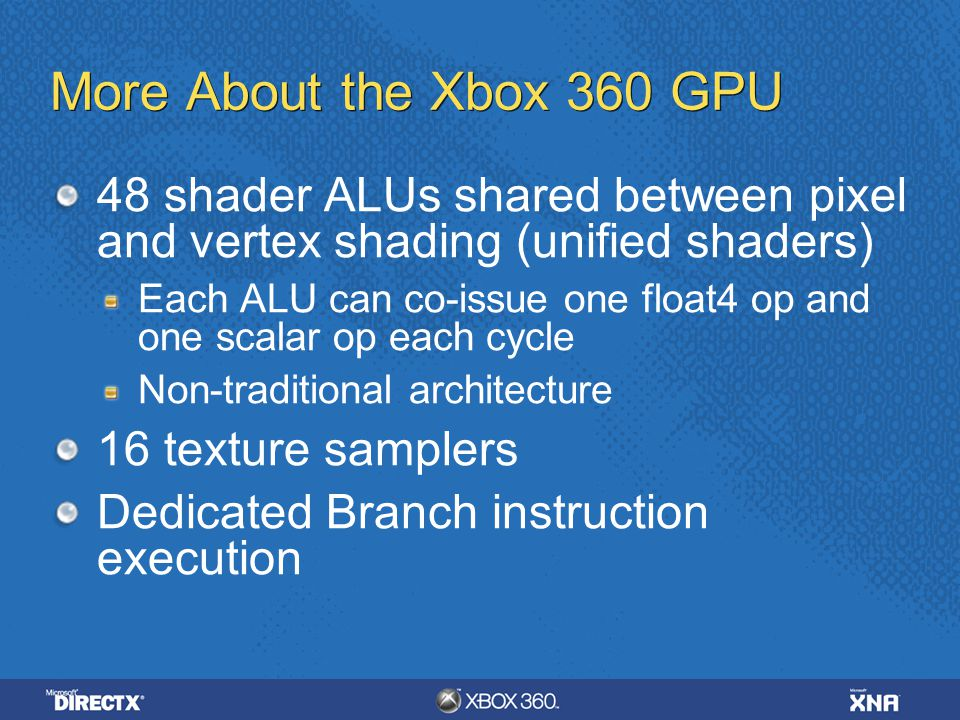 More About the Xbox 360 GPU 48 shader ALUs shared between pixel and vertex shading (unified shaders) Each ALU can co-issue one float4 op and one scala