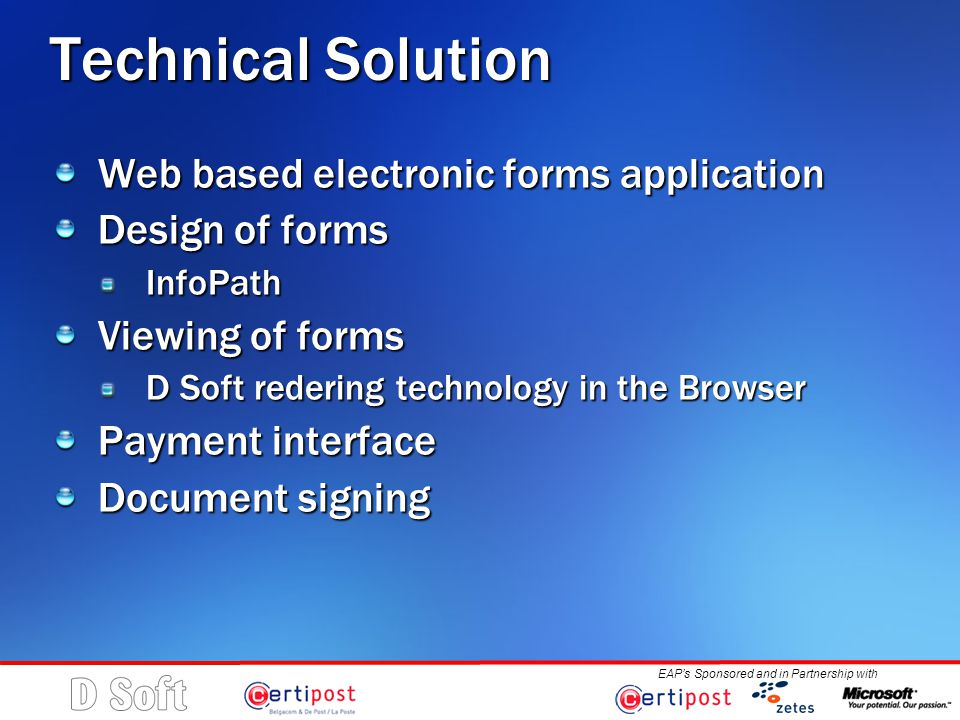EAP's Sponsored and in Partnership with Technical Solution Web based electronic forms application Design of forms InfoPath Viewing of forms D Soft redering technology in the Browser Payment interface Document signing