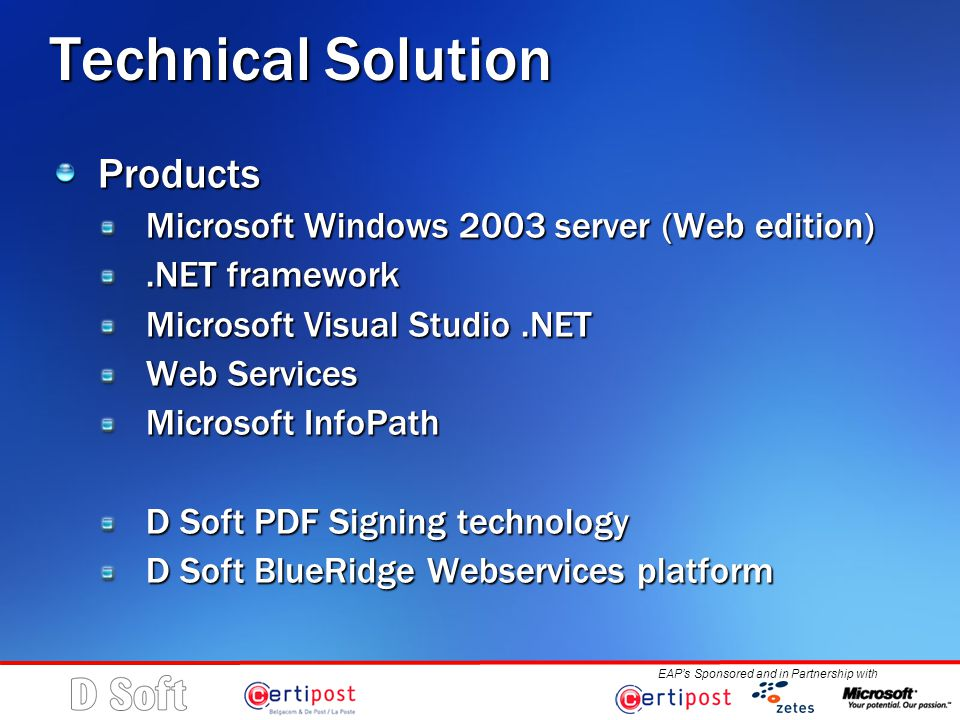 EAP's Sponsored and in Partnership with Technical Solution Products Microsoft Windows 2003 server (Web edition).NET framework Microsoft Visual Studio.NET Web Services Microsoft InfoPath D Soft PDF Signing technology D Soft BlueRidge Webservices platform