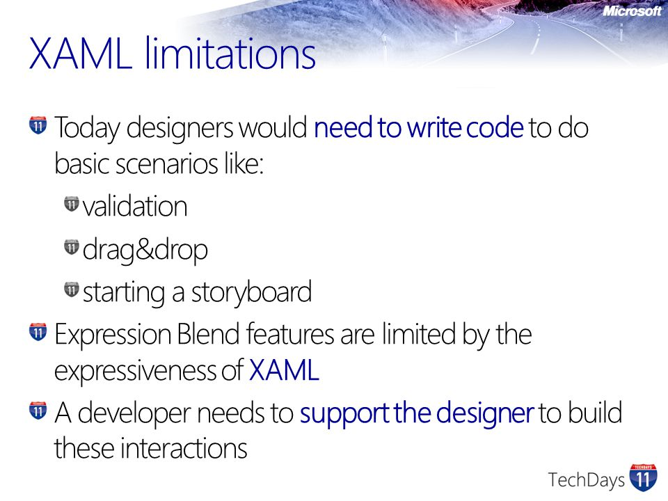 XAML limitations Today designers would need to write code to do basic scenarios like: validation drag&drop starting a storyboard Expression Blend feat