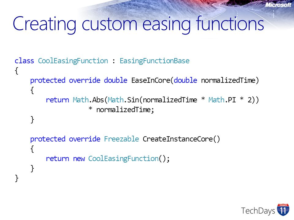 Creating custom easing functions class CoolEasingFunction : EasingFunctionBase { protected override double EaseInCore(double normalizedTime) { return