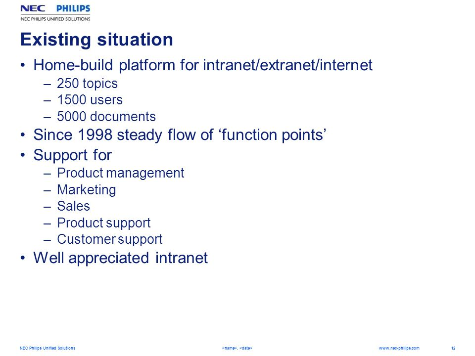 12 NEC Philips Unified Solutions,   Existing situation Home-build platform for intranet/extranet/internet –250 topics –1500 users –5000 documents Since 1998 steady flow of 'function points' Support for –Product management –Marketing –Sales –Product support –Customer support Well appreciated intranet