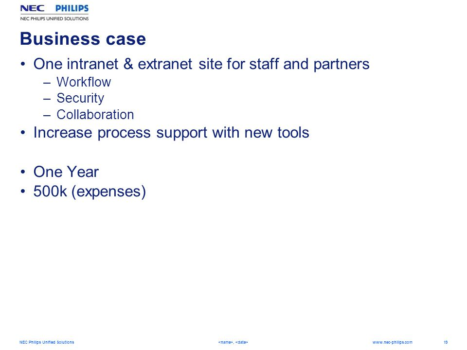 19 NEC Philips Unified Solutions,   Business case One intranet & extranet site for staff and partners –Workflow –Security –Collaboration Increase process support with new tools One Year 500k (expenses)