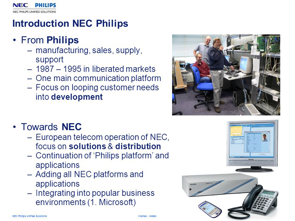 4 NEC Philips Unified Solutions,   Introduction NEC Philips From Philips –manufacturing, sales, supply, support –1987 – 1995 in liberated markets –One main communication platform –Focus on looping customer needs into development Towards NEC –European telecom operation of NEC, focus on solutions & distribution –Continuation of 'Philips platform' and applications –Adding all NEC platforms and applications –Integrating into popular business environments (1.